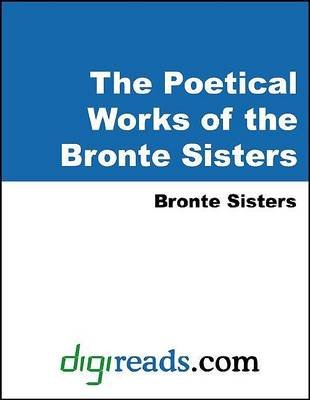 The Poetical Works of the Bronte Sisters (Electronic book text): Emily Bronte, Charlotte Bronte, Anne Bronte