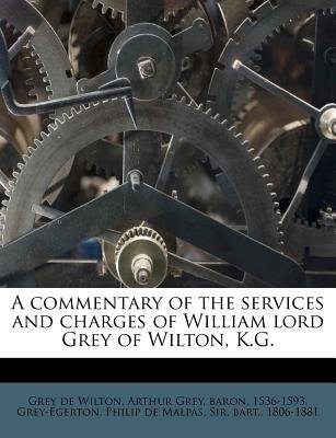 A Commentary of the Services and Charges of William Lord Grey of Wilton, K.G. (Paperback): Arthur Grey Baron 1536 Grey De...