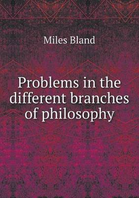 Problems in the Different Branches of Philosophy (Paperback): Miles Bland