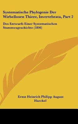 Systematische Phylogenie Der Wirbellosen Thiere, Invertebrata, Part 2 - Des Entwurfs Einer Systematischen Stammesgeschichte...