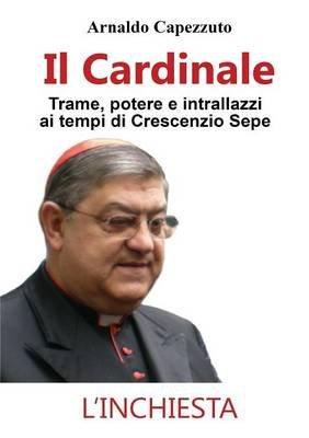 Il Cardinale - Trame, Potere E Intrallazzi AI Tempi Di Crescenzio Sepe (Italian, Paperback): Arnaldo Capezzuto