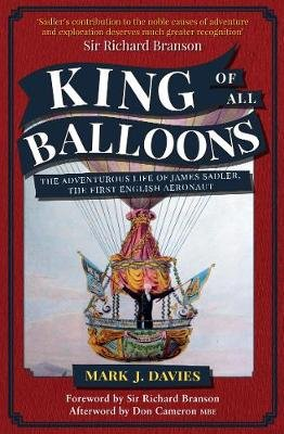 King of All Balloons - The Adventurous Life of James Sadler, The First English Aeronaut (Paperback): Mark Davies