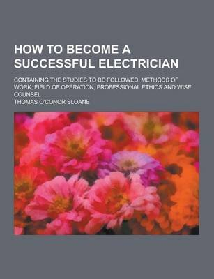 How to Become a Successful Electrician; Containing the Studies to Be Followed, Methods of Work, Field of Operation,...