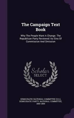 The Campaign Text Book - Why the People Want a Change. the Republican Party Reviewed: Its Sins of Commission and Omission...