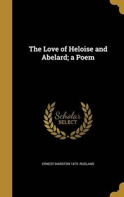 The Love of Heloise and Abelard; A Poem (Hardcover): Ernest Marston 1875- Rudland