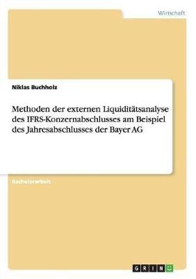 Methoden Der Externen Liquiditatsanalyse Des Ifrs-Konzernabschlusses Am Beispiel Des Jahresabschlusses Der Bayer AG (German,...