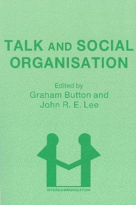 Talk and Social Organisation (Electronic book text): Graham Button, J. Lee