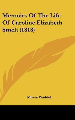 Memoirs Of The Life Of Caroline Elizabeth Smelt (1818) (Hardcover): Moses Waddel