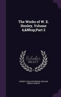 The Works of W. E. Henley, Volume 4, Part 2 (Hardcover): Robert Louis Stevenson