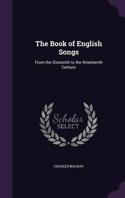 The Book of English Songs - From the Sixteenth to the Nineteenth Century (Hardcover): Charles Mackay
