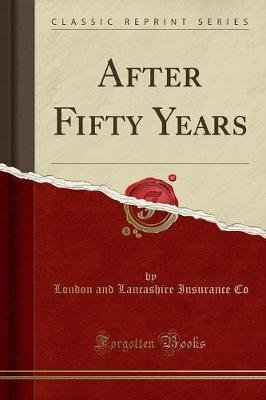 After Fifty Years (Classic Reprint) (Paperback): London And Lancashire Insurance Co