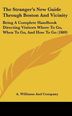 The Stranger's New Guide Through Boston and Vicinity - Being a Complete Handbook Directing Visitors Where to Go, When to...