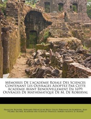 M Moires de L'Acad Mie Roiale Des Sciences Contenant Les Ouvrages Adoptez Par Cette Acad Mie Avant Renouvellement En 1699...