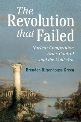 The Revolution that Failed - Nuclear Competition, Arms Control, and the Cold War (Hardcover): Brendan Rittenhouse Green