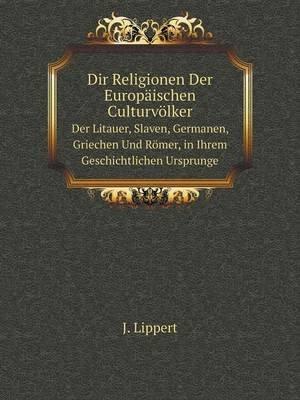 Dir Religionen Der Europaischen Culturvolker Der Litauer, Slaven, Germanen, Griechen Und Romer, in Ihrem Geschichtlichen...