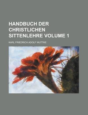 Handbuch Der Christlichen Sittenlehre Volume 1 (Paperback): Karl Friedrich Adolf Wuttke