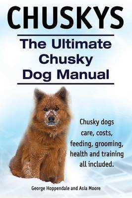 Chuskys. the Ultimate Chusky Dog Manual. Chusky Dogs Care, Costs, Feeding, Grooming, Health and Training All Included....