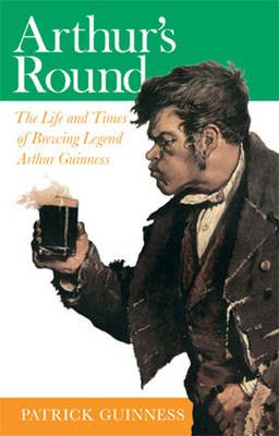 Arthur's Round - The Life and Times of Arthur Guinness (Paperback): Patrick Guinness