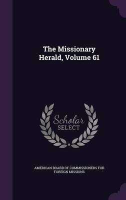 The Missionary Herald, Volume 61 (Hardcover): American Board of Commissioners for Fore