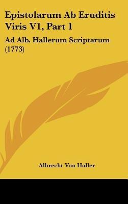 Epistolarum AB Eruditis Viris V1, Part 1 - Ad Alb. Hallerum Scriptarum (1773) (English, Latin, Hardcover): Albrecht von Haller