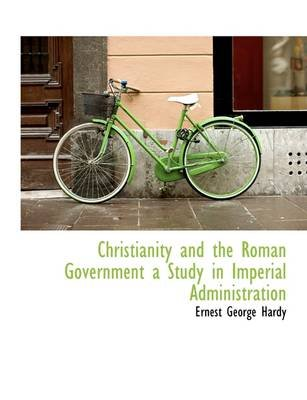 Christianity and the Roman Government a Study in Imperial Administration (Paperback): Ernest George Hardy