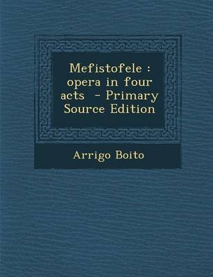 Mefistofele - Opera in Four Acts - Primary Source Edition (Paperback): Arrigo Boito