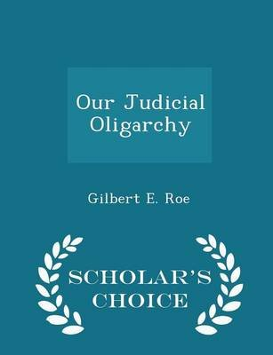 Our Judicial Oligarchy - Scholar's Choice Edition (Paperback): Gilbert E. Roe