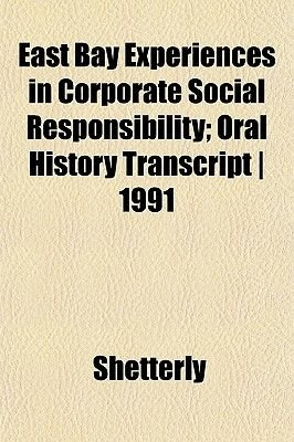 East Bay Experiences in Corporate Social Responsibility; Oral History Transcript - 1991 (Paperback): Shetterly