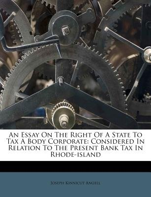 An Essay on the Right of a State to Tax a Body Corporate - Considered in Relation to the Present Bank Tax in Rhode-Island...