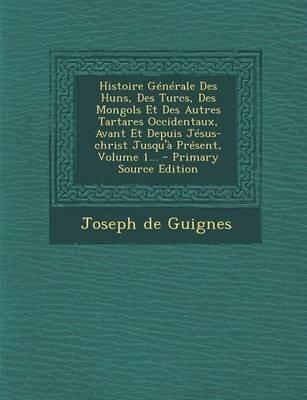 Histoire Generale Des Huns, Des Turcs, Des Mongols Et Des Autres Tartares Occidentaux, Avant Et Depuis Jesus-Christ...
