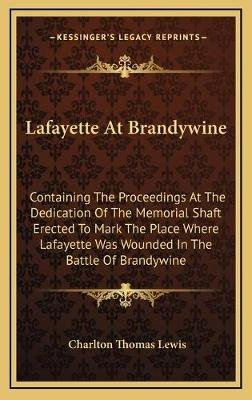 Lafayette at Brandywine - Containing the Proceedings at the Dedication of the Memorial Shaft Erected to Mark the Place Where...