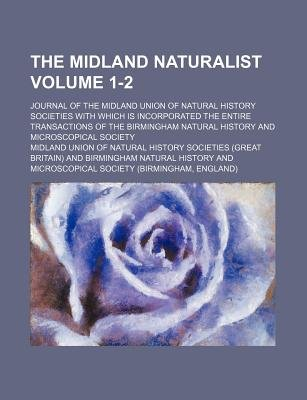 The Midland Naturalist Volume 1-2; Journal of the Midland Union of Natural History Societies with Which Is Incorporated the...