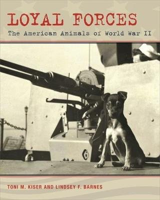 Loyal Forces - The American Animals of World War II (Hardcover, New): Toni M. Kiser, Lindsey F. Barnes