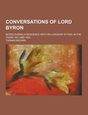 Conversations of Lord Byron; Noted During a Residence with His Lordship at Pisa, in the Years 1821 and 1822 (Paperback): Thomas...