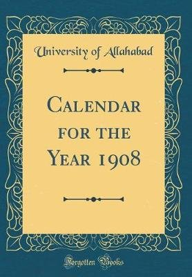 Calendar for the Year 1908 (Classic Reprint) (Hardcover): University of Allahabad