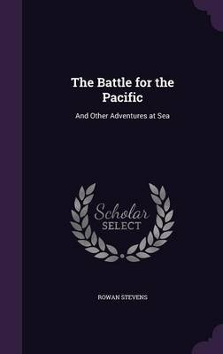The Battle for the Pacific - And Other Adventures at Sea (Hardcover): Rowan Stevens