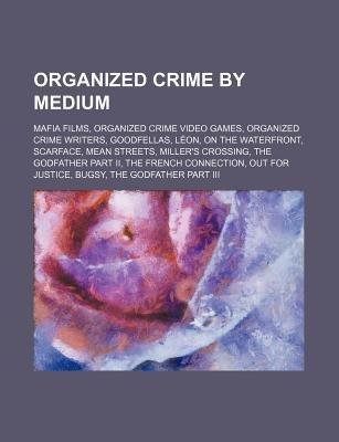Organized Crime by Medium - Mafia Films, Organized Crime Video Games, Organized Crime Writers, Goodfellas, Leon, on the...