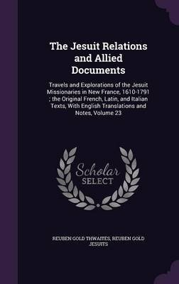 The Jesuit Relations and Allied Documents - Travels and Explorations of the Jesuit Missionaries in New France, 1610-1791; The...