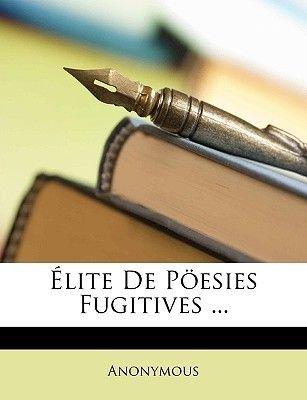Elite de Poesies Fugitives ... (English, French, Paperback): Anonymous