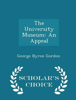 The University Museum - An Appeal - Scholar's Choice Edition (Paperback): George Byron Gordon