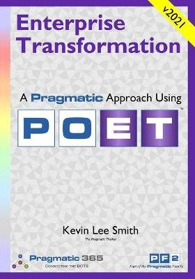 Enterprise Transformation - A Pragmatic Approach Using Poet (Paperback): Kevin Lee Smith
