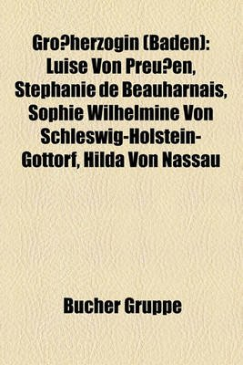 Grossherzogin (Baden) - Luise Von Preussen, Stephanie de Beauharnais, Sophie Wilhelmine Von Schleswig-Holstein-Gottorf, Hilda...