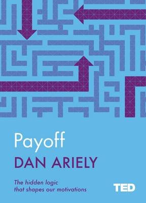 Payoff - The Hidden Logic That Shapes Our Motivations (Hardcover): Dan Ariely