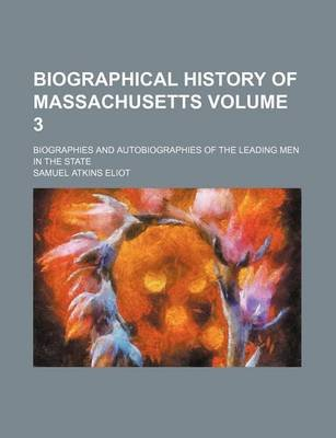 Biographical History of Massachusetts Volume 3; Biographies and Autobiographies of the Leading Men in the State (Paperback):...