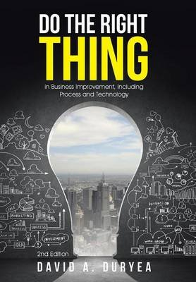 Do the Right Thing - In Business Improvement, Including Process and Technology (Hardcover): David a Duryea