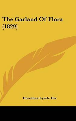 The Garland of Flora (1829) (Hardcover): Dorothea Lynde Dix