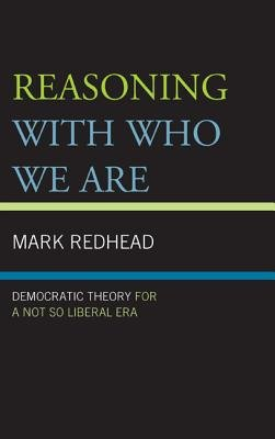 Reasoning with Who We are - Democratic Theory for a Not So Liberal Era (Hardcover): Mark Redhead