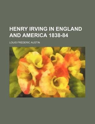 Henry Irving in England and America 1838-84 (Paperback): Louis Frederic Austin