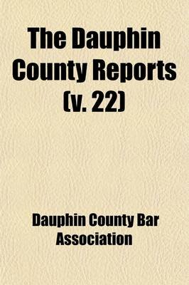 Dauphin County Reports (Volume 22) (Paperback): Dauphin County Bar Association