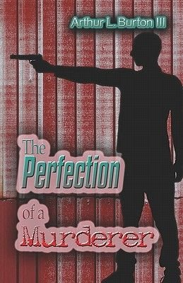 The Perfection of a Murderer (Paperback): Arthur L Burton